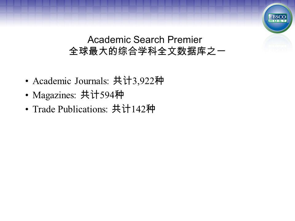 Academic Search Premier 全球最大的综合学科全文数据库之一 Academic Journals: 共计 3,922 种 Magazines: 共计 594 种 Trade Publications: 共计 142 种