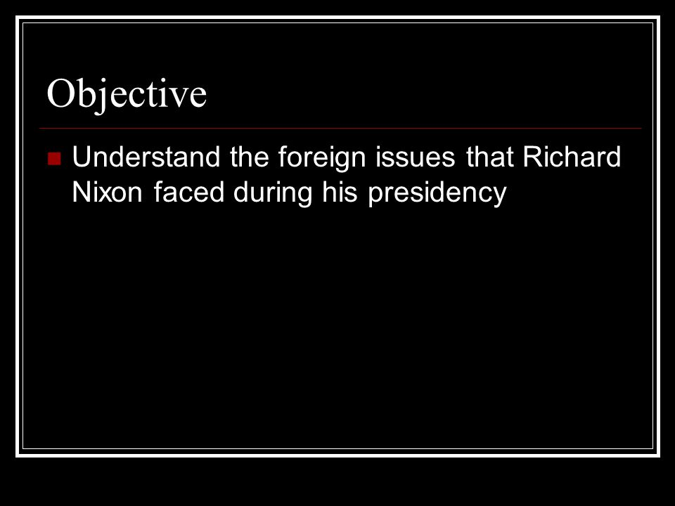 Objective Understand the foreign issues that Richard Nixon faced during his presidency