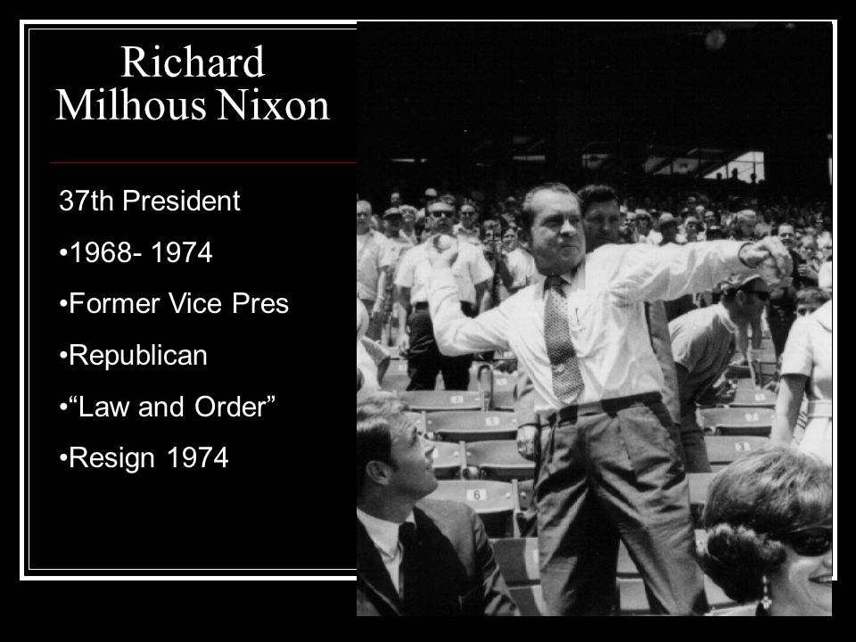 Richard Milhous Nixon 37th President 1968- 1974 Former Vice Pres Republican Law and Order Resign 1974