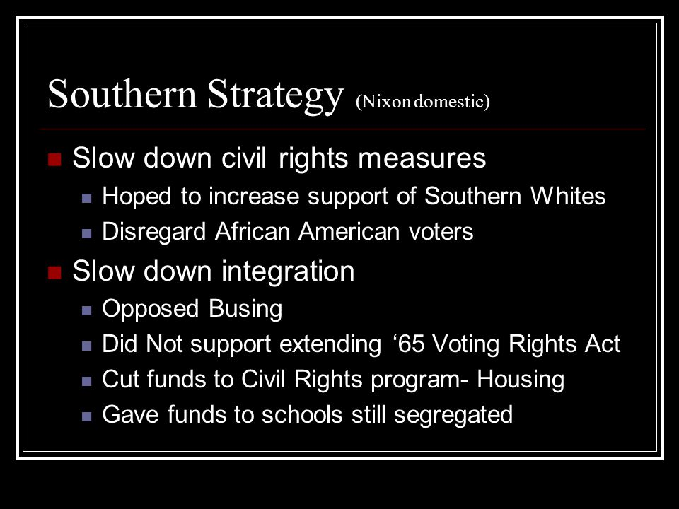 Southern Strategy (Nixon domestic) Slow down civil rights measures Hoped to increase support of Southern Whites Disregard African American voters Slow down integration Opposed Busing Did Not support extending '65 Voting Rights Act Cut funds to Civil Rights program- Housing Gave funds to schools still segregated