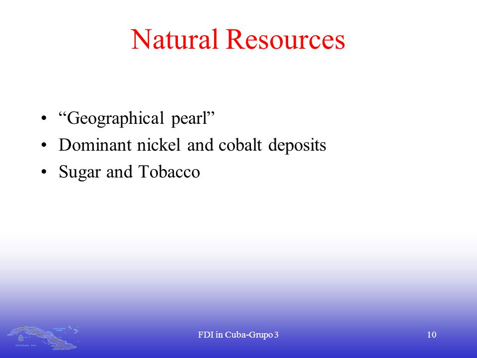 FDI in Cuba-Grupo 310 Natural Resources Geographical pearl Dominant nickel and cobalt deposits Sugar and Tobacco