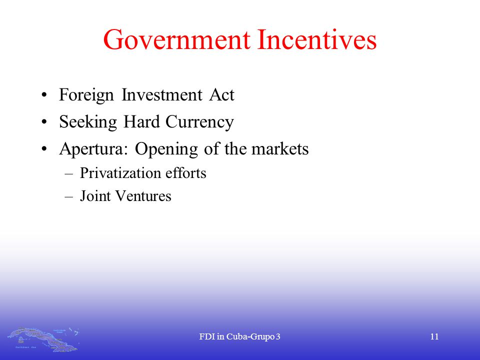 FDI in Cuba-Grupo 311 Government Incentives Foreign Investment Act Seeking Hard Currency Apertura: Opening of the markets –Privatization efforts –Joint Ventures