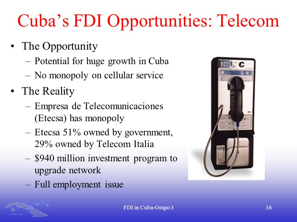 FDI in Cuba-Grupo 316 Cuba's FDI Opportunities: Telecom The Opportunity –Potential for huge growth in Cuba –No monopoly on cellular service The Reality –Empresa de Telecomunicaciones (Etecsa) has monopoly –Etecsa 51% owned by government, 29% owned by Telecom Italia –$940 million investment program to upgrade network –Full employment issue