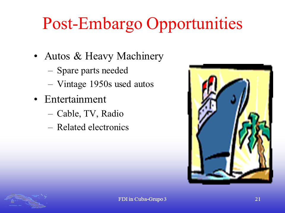 FDI in Cuba-Grupo 321 Post-Embargo Opportunities Autos & Heavy Machinery –Spare parts needed –Vintage 1950s used autos Entertainment –Cable, TV, Radio