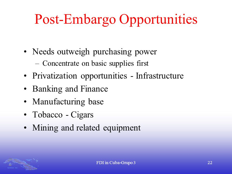 FDI in Cuba-Grupo 322 Post-Embargo Opportunities Needs outweigh purchasing power –Concentrate on basic supplies first Privatization opportunities - Infrastructure Banking and Finance Manufacturing base Tobacco - Cigars Mining and related equipment