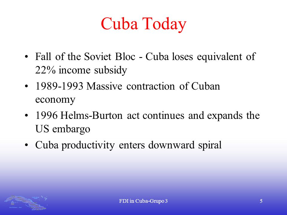 FDI in Cuba-Grupo 35 Cuba Today Fall of the Soviet Bloc - Cuba loses equivalent of 22% income subsidy 1989-1993 Massive contraction of Cuban economy 1996 Helms-Burton act continues and expands the US embargo Cuba productivity enters downward spiral