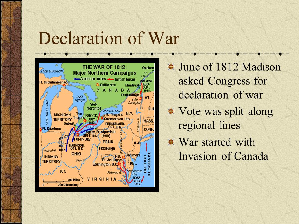 Declaration of War June of 1812 Madison asked Congress for declaration of war Vote was split along regional lines War started with Invasion of Canada