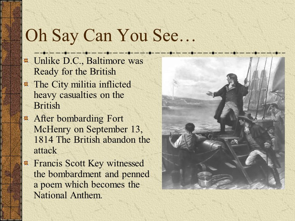 Oh Say Can You See… Unlike D.C., Baltimore was Ready for the British The City militia inflicted heavy casualties on the British After bombarding Fort McHenry on September 13, 1814 The British abandon the attack Francis Scott Key witnessed the bombardment and penned a poem which becomes the National Anthem.
