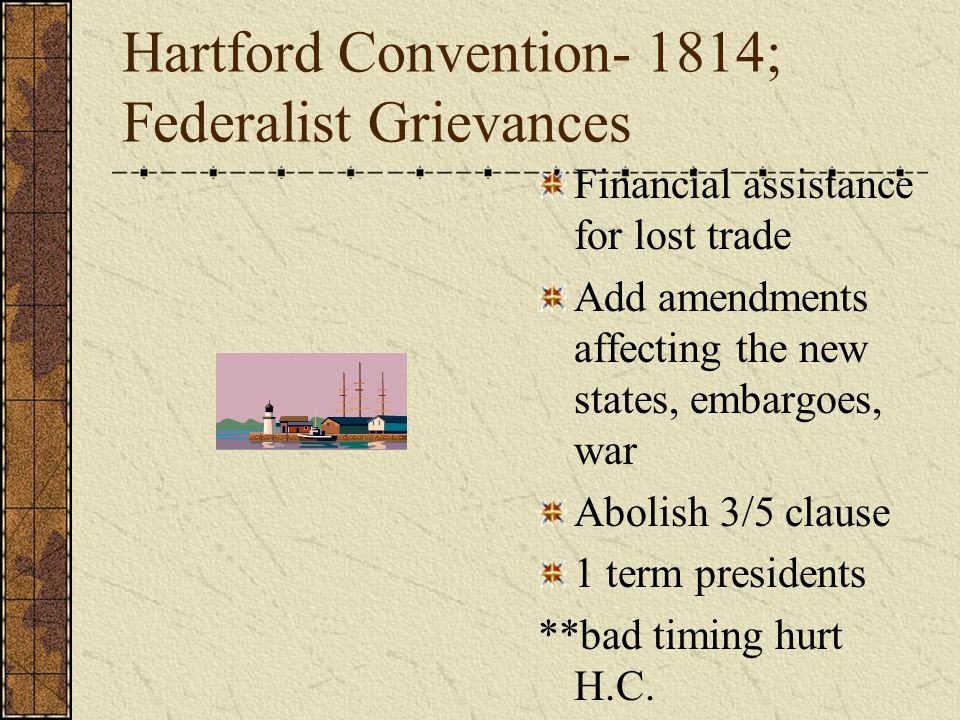 Hartford Convention- 1814; Federalist Grievances Financial assistance for lost trade Add amendments affecting the new states, embargoes, war Abolish 3/5 clause 1 term presidents **bad timing hurt H.C.
