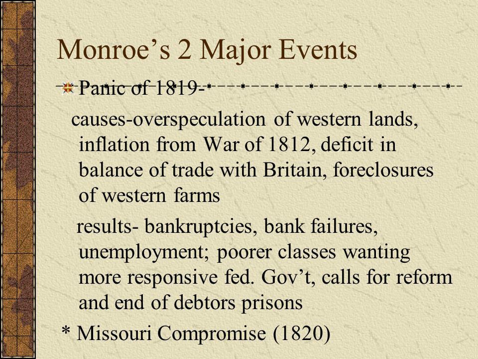 Monroe's 2 Major Events Panic of 1819- causes-overspeculation of western lands, inflation from War of 1812, deficit in balance of trade with Britain, foreclosures of western farms results- bankruptcies, bank failures, unemployment; poorer classes wanting more responsive fed.