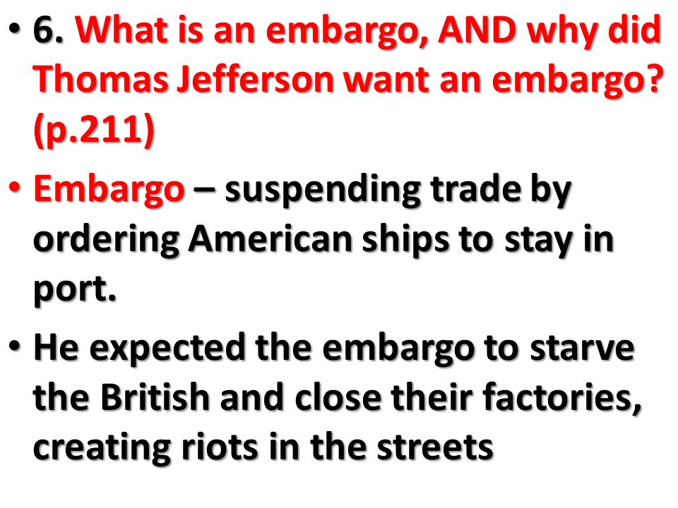 6. What is an embargo, AND why did Thomas Jefferson want an embargo.
