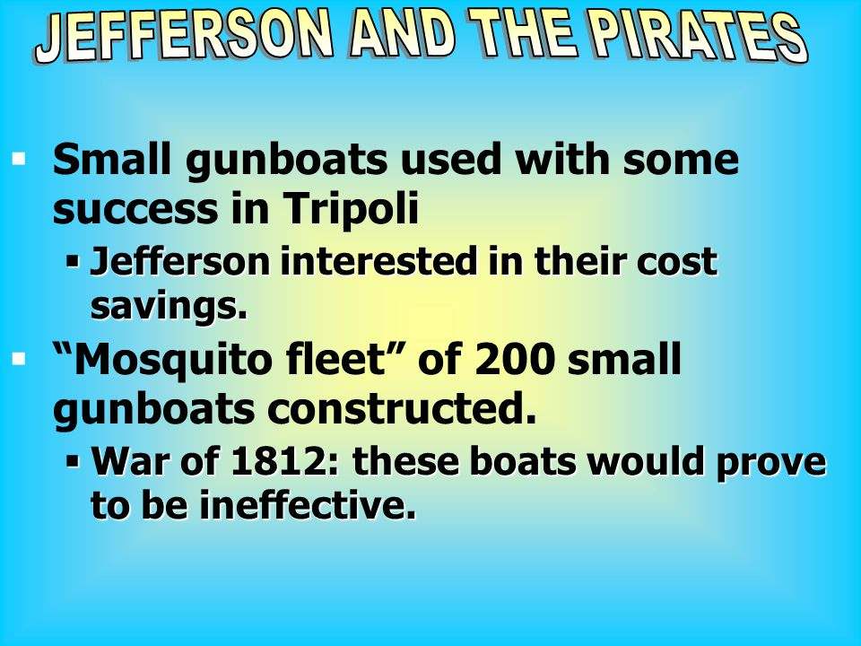 """ Small gunboats used with some success in Tripoli  Jefferson interested in their cost savings.  """"Mosquito fleet"""" of 200 small gunboats constructed."""