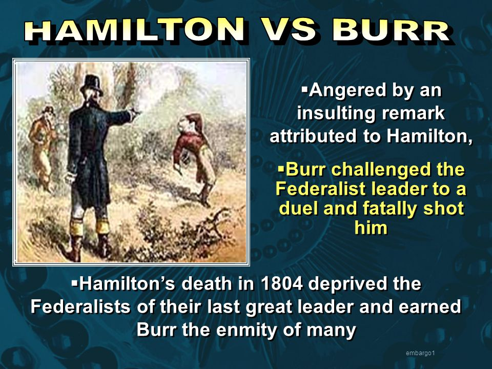 embargo1  Angered by an insulting remark attributed to Hamilton,  Burr challenged the Federalist leader to a duel and fatally shot him  Angered by