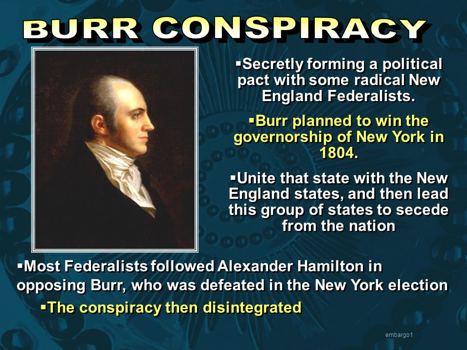 embargo1  Secretly forming a political pact with some radical New England Federalists.  Burr planned to win the governorship of New York in 1804. 