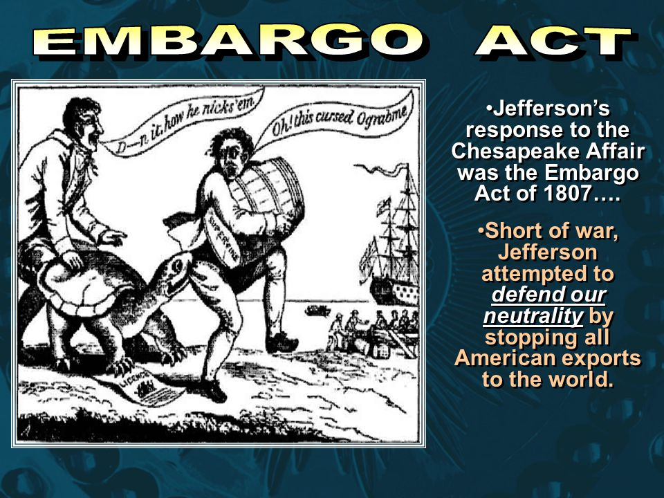 Jefferson's response to the Chesapeake Affair was the Embargo Act of 1807…. Short of war, Jefferson attempted to defend our neutrality by stopping all