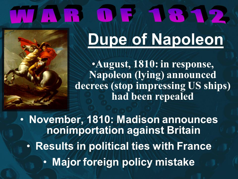 Dupe of Napoleon November, 1810: Madison announces nonimportation against Britain Results in political ties with France Major foreign policy mistake A