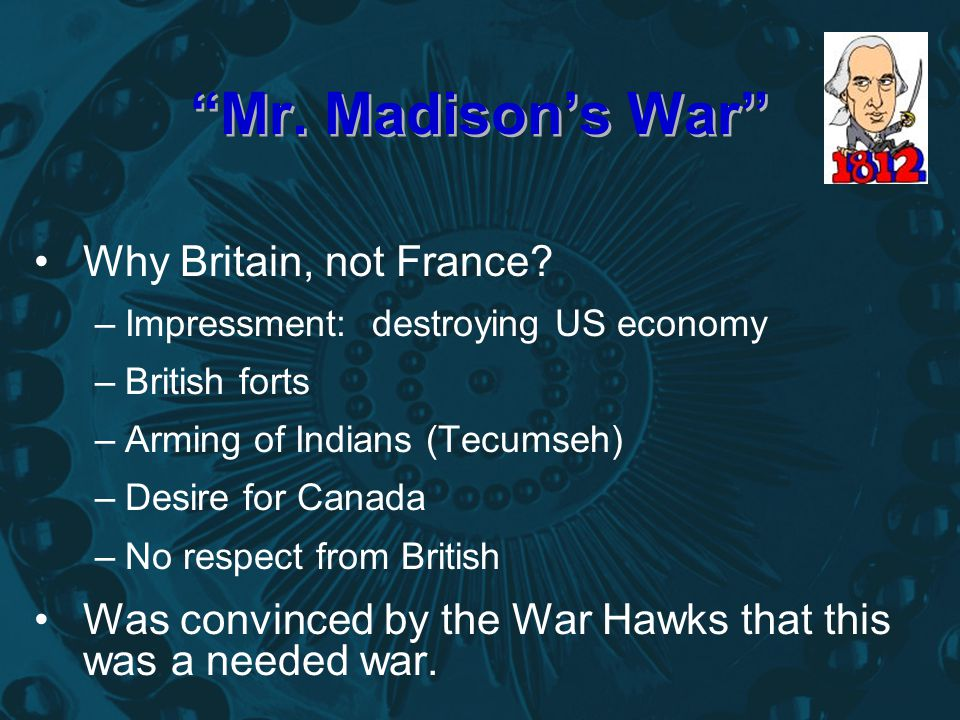 """""""Mr. Madison's War"""" Why Britain, not France? –Impressment: destroying US economy –British forts –Arming of Indians (Tecumseh) –Desire for Canada –No r"""