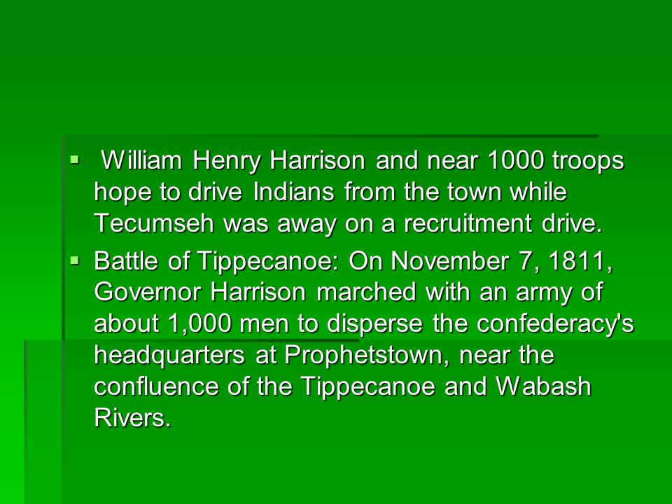  William Henry Harrison and near 1000 troops hope to drive Indians from the town while Tecumseh was away on a recruitment drive.