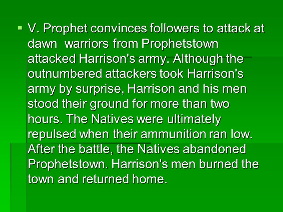  V. Prophet convinces followers to attack at dawn warriors from Prophetstown attacked Harrison's army. Although the outnumbered attackers took Harris