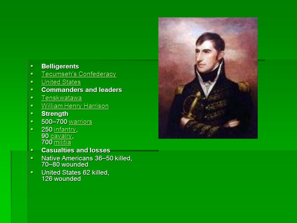  Belligerents  Tecumseh s Confederacy Tecumseh s Confederacy Tecumseh s Confederacy  United States United States United States  Commanders and leaders  Tenskwatawa Tenskwatawa  William Henry Harrison William Henry Harrison William Henry Harrison  Strength  500–700 warriors warriors  250 infantry, 90 cavalry, 700 militia infantrycavalrymilitiainfantrycavalrymilitia  Casualties and losses  Native Americans 36–50 killed, 70–80 wounded  United States 62 killed, 126 wounded