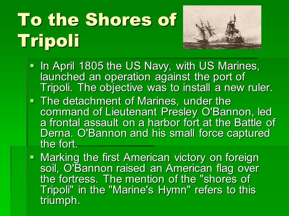 To the Shores of Tripoli  In April 1805 the US Navy, with US Marines, launched an operation against the port of Tripoli.