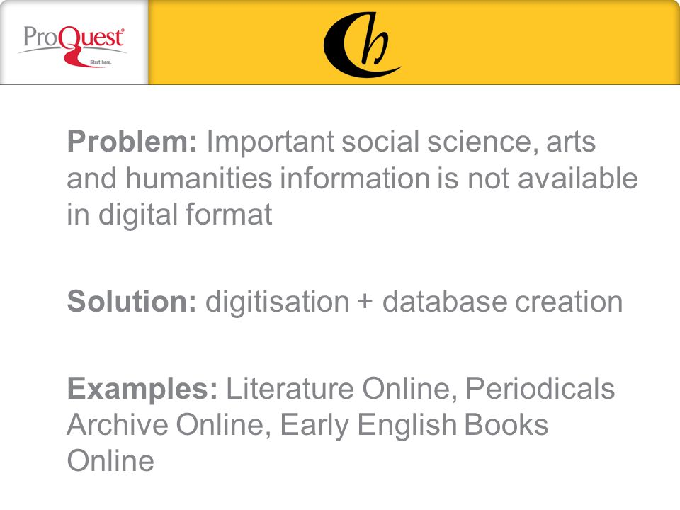 Problem: Important social science, arts and humanities information is not available in digital format Solution: digitisation + database creation Examples: Literature Online, Periodicals Archive Online, Early English Books Online