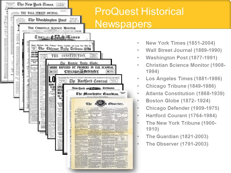 ProQuest Historical Newspapers New York Times (1851-2004) Wall Street Journal (1889-1990) Washington Post (1877-1991) Christian Science Monitor (1908-