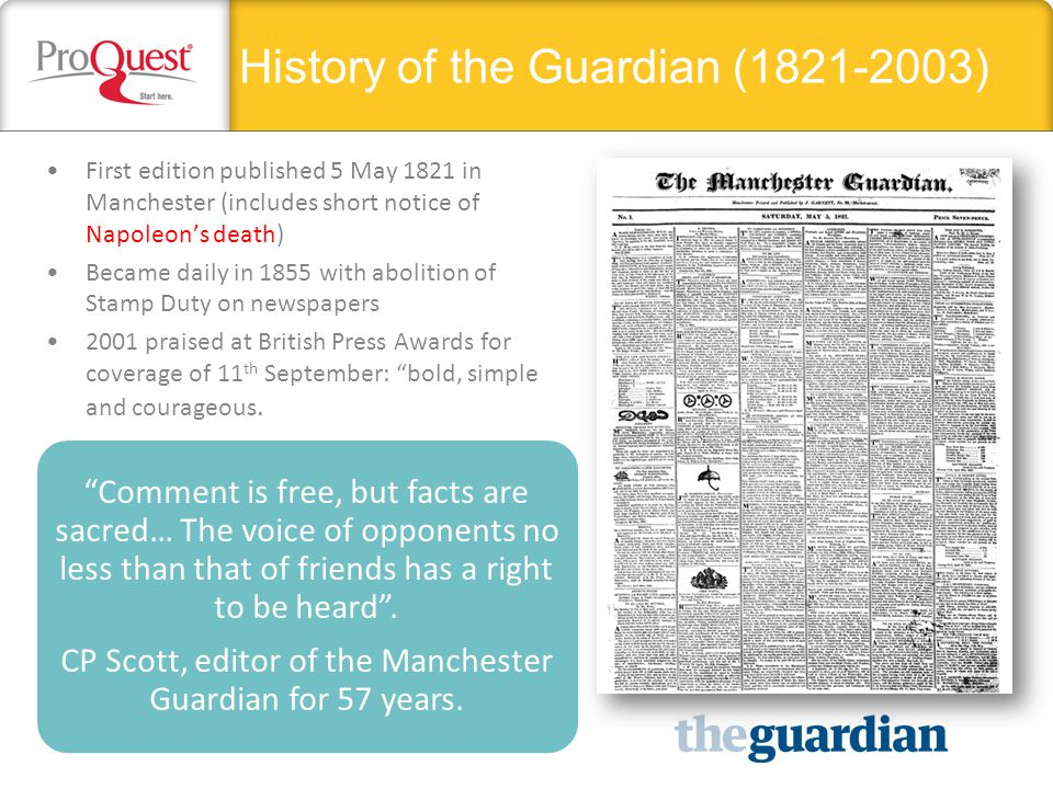 History of the Guardian (1821-2003) First edition published 5 May 1821 in Manchester (includes short notice of Napoleon's death) Became daily in 1855 with abolition of Stamp Duty on newspapers 2001 praised at British Press Awards for coverage of 11 th September: bold, simple and courageous.