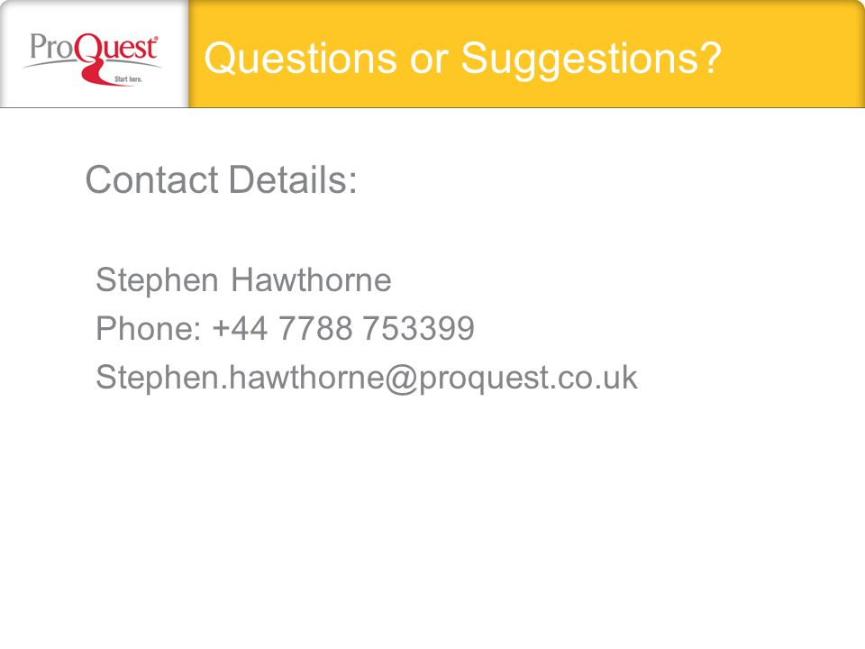 Questions or Suggestions? Contact Details: Stephen Hawthorne Phone: +44 7788 753399 Stephen.hawthorne@proquest.co.uk