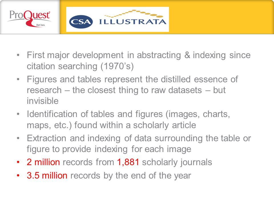 First major development in abstracting & indexing since citation searching (1970's) Figures and tables represent the distilled essence of research – the closest thing to raw datasets – but invisible Identification of tables and figures (images, charts, maps, etc.) found within a scholarly article Extraction and indexing of data surrounding the table or figure to provide indexing for each image 2 million records from 1,881 scholarly journals 3.5 million records by the end of the year