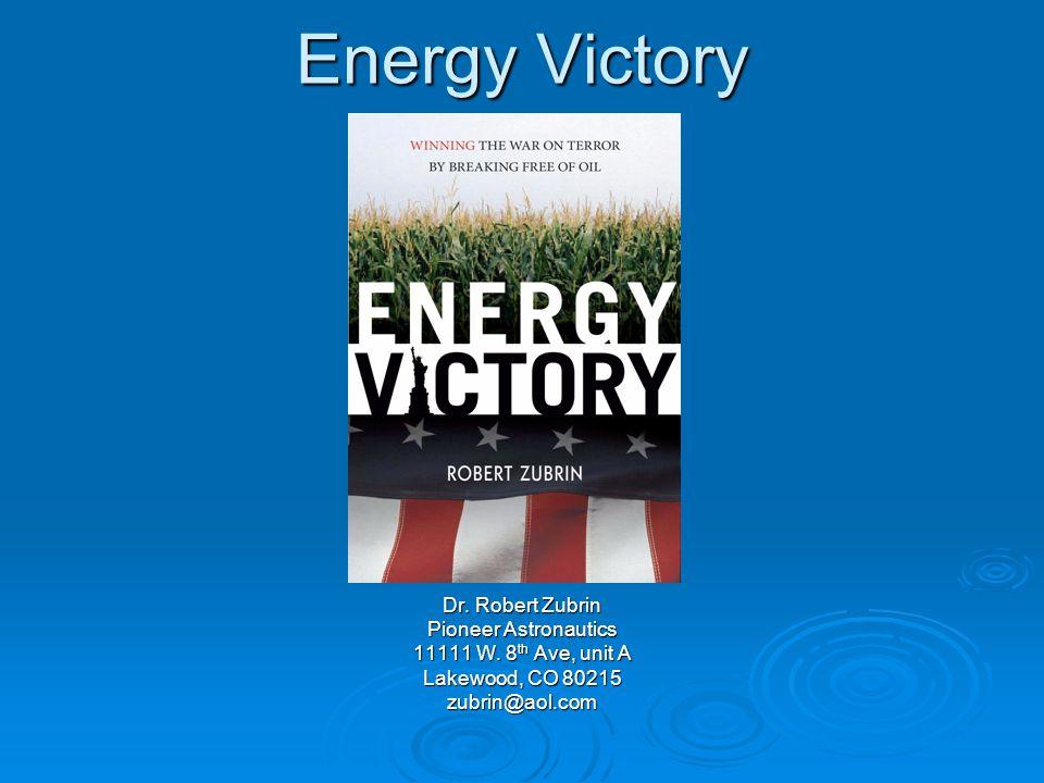 Energy Victory Dr. Robert Zubrin Pioneer Astronautics 11111 W. 8 th Ave, unit A Lakewood, CO 80215 zubrin@aol.com