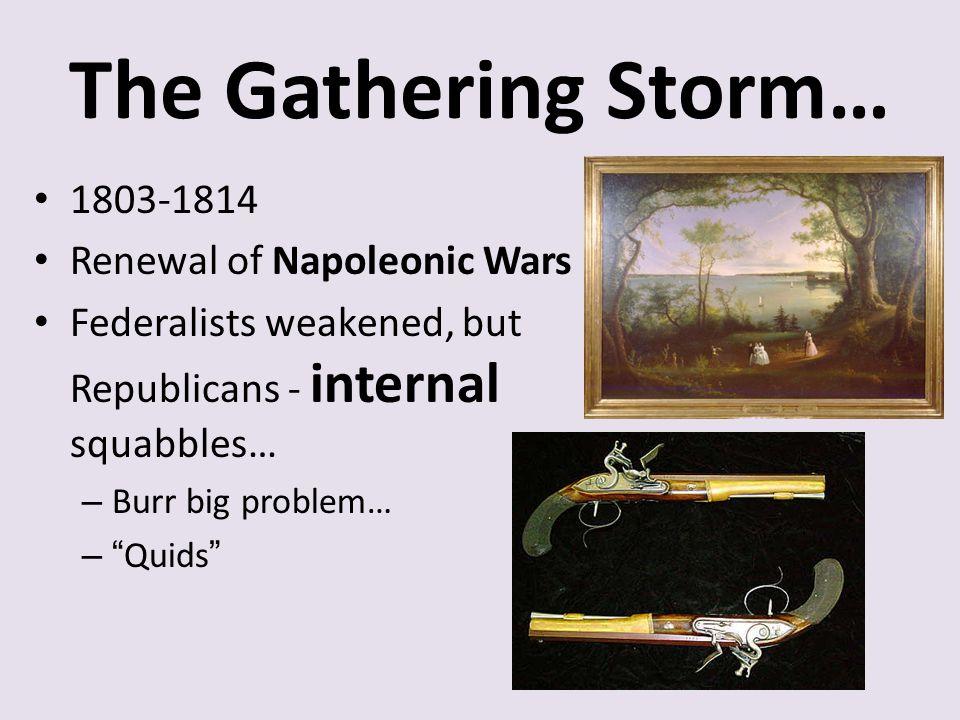 "The Gathering Storm… 1803-1814 Renewal of Napoleonic Wars Federalists weakened, but Republicans - internal squabbles… – Burr big problem… – ""Quids"""