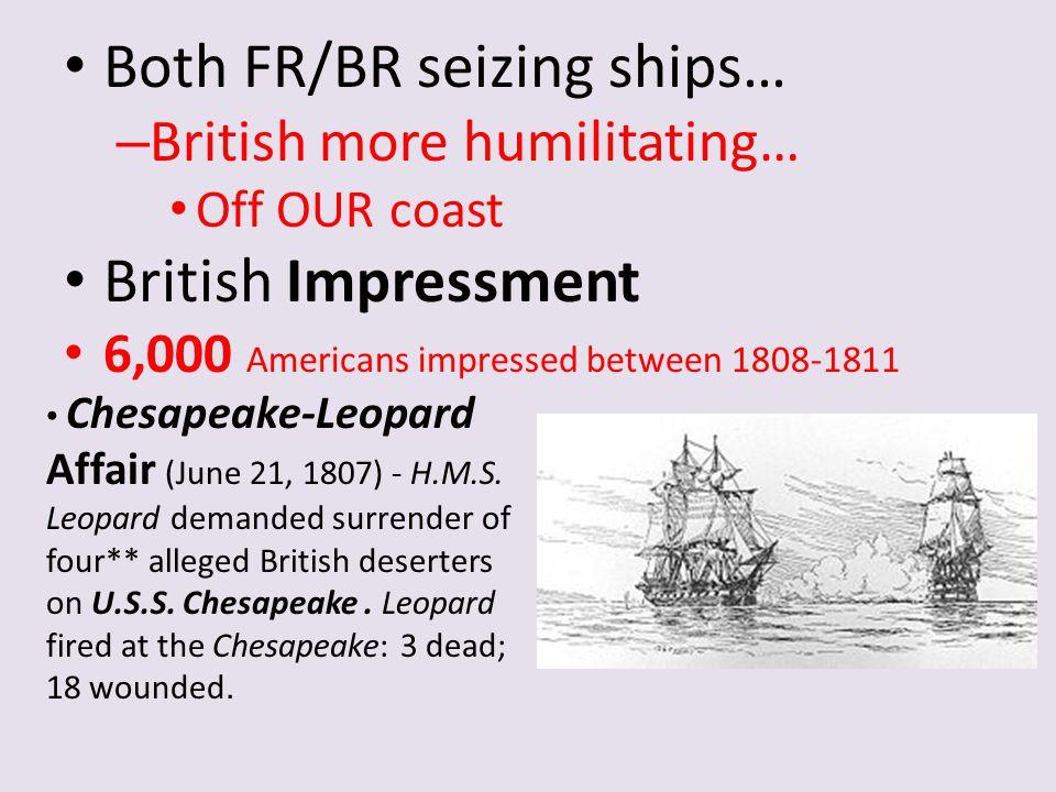 Both FR/BR seizing ships… – British more humilitating… Off OUR coast British Impressment 6,000 Americans impressed between 1808-1811 Chesapeake-Leopar