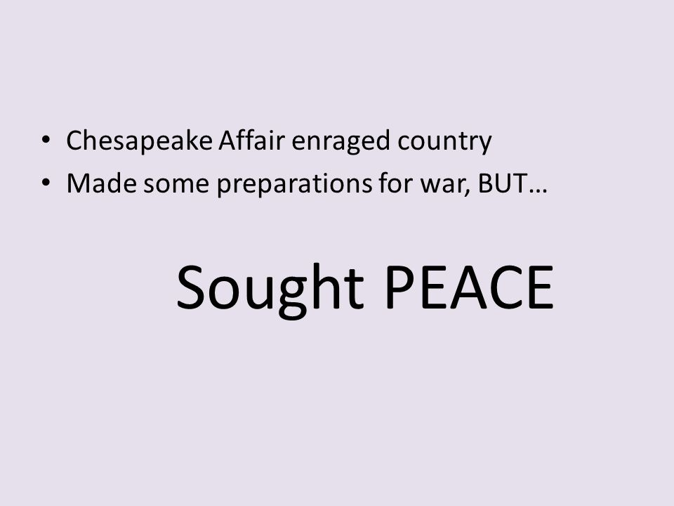 Chesapeake Affair enraged country Made some preparations for war, BUT… Sought PEACE