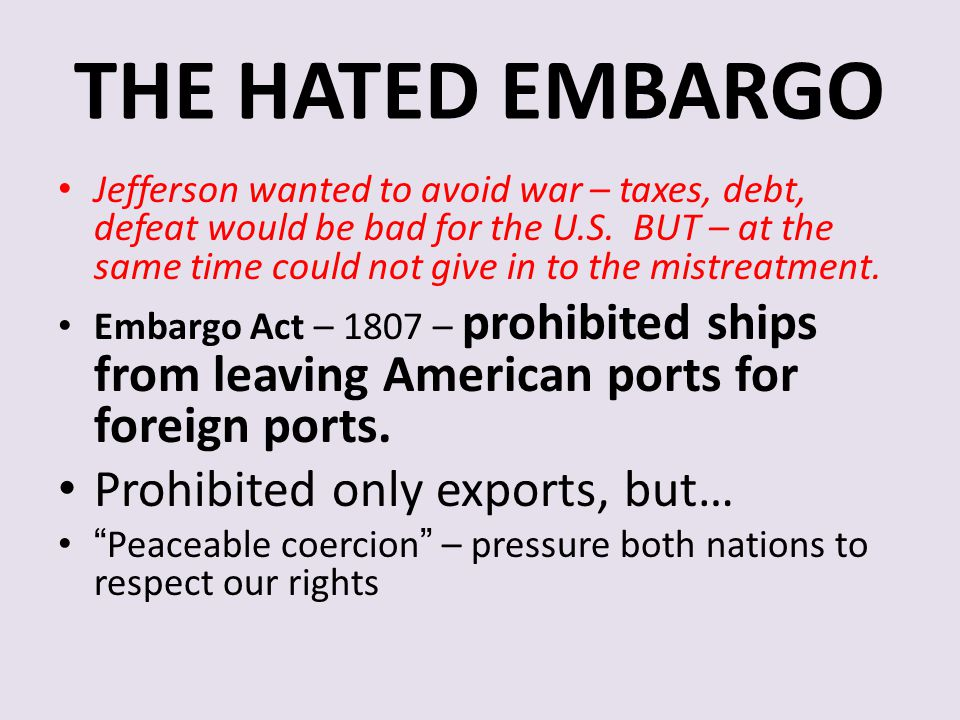 THE HATED EMBARGO Jefferson wanted to avoid war – taxes, debt, defeat would be bad for the U.S. BUT – at the same time could not give in to the mistre