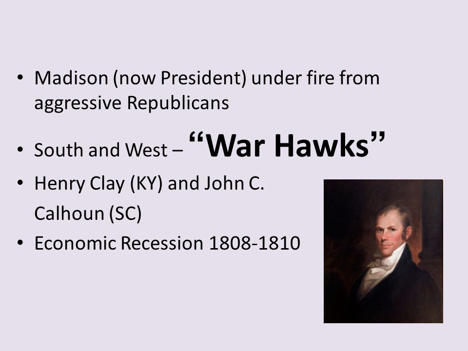"""Madison (now President) under fire from aggressive Republicans South and West – """"War Hawks"""" Henry Clay (KY) and John C. Calhoun (SC) Economic Recessio"""