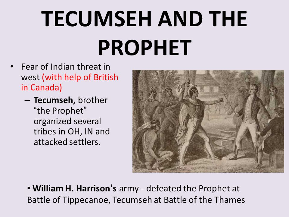 """TECUMSEH AND THE PROPHET Fear of Indian threat in west (with help of British in Canada) – Tecumseh, brother """"the Prophet"""" organized several tribes in"""