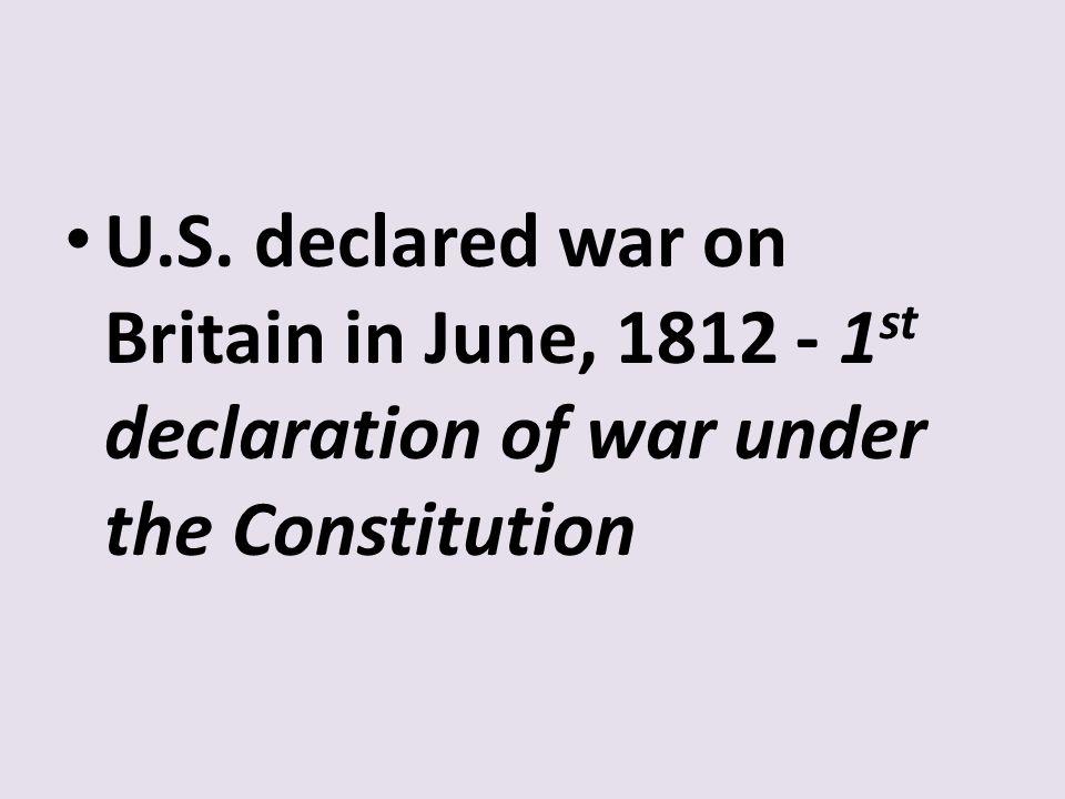 U.S. declared war on Britain in June, 1812 - 1 st declaration of war under the Constitution