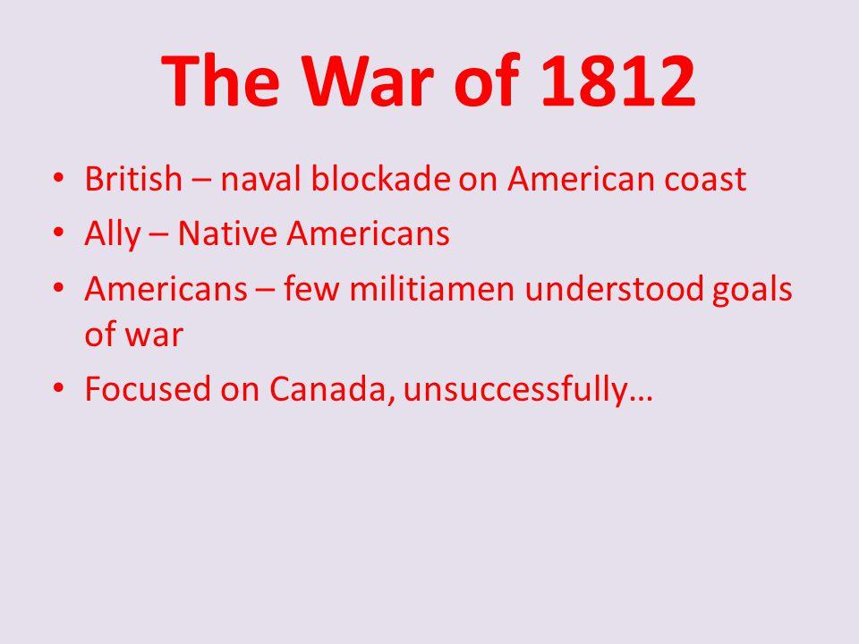 The War of 1812 British – naval blockade on American coast Ally – Native Americans Americans – few militiamen understood goals of war Focused on Canad