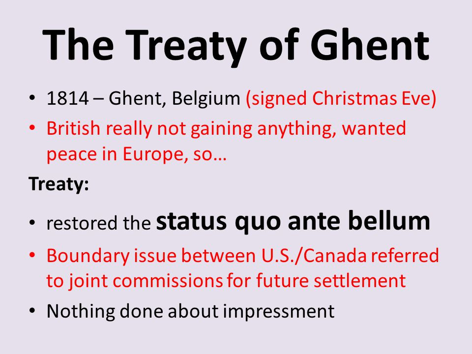 The Treaty of Ghent 1814 – Ghent, Belgium (signed Christmas Eve) British really not gaining anything, wanted peace in Europe, so… Treaty: restored the