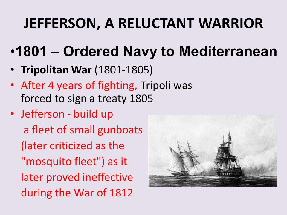 JEFFERSON, A RELUCTANT WARRIOR Tripolitan War (1801-1805) After 4 years of fighting, Tripoli was forced to sign a treaty 1805 Jefferson - build up a f