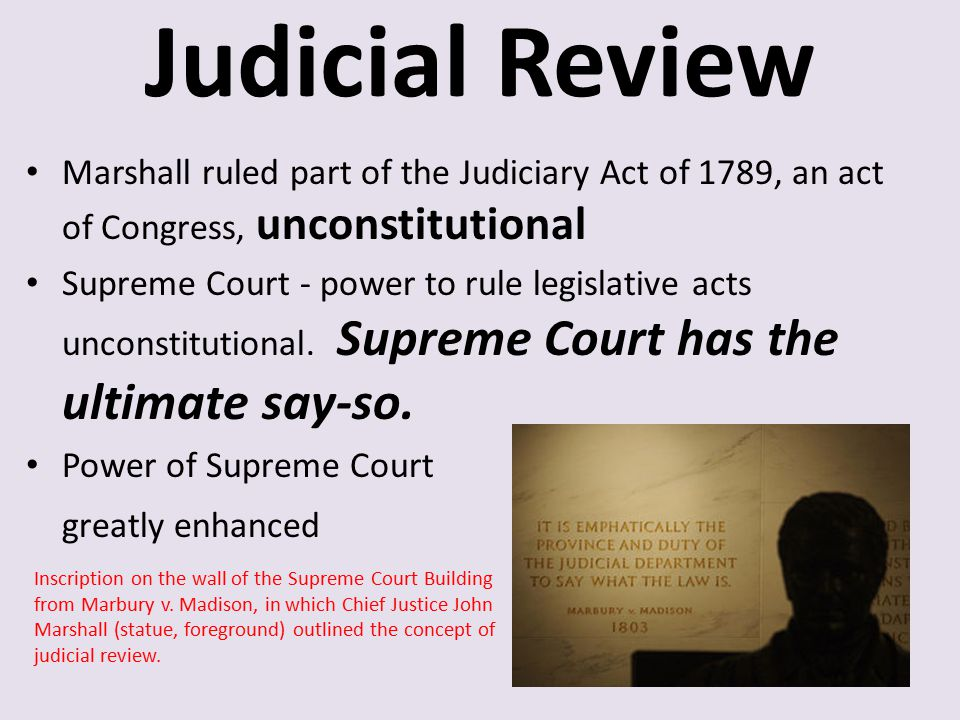 Judicial Review Marshall ruled part of the Judiciary Act of 1789, an act of Congress, unconstitutional Supreme Court - power to rule legislative acts