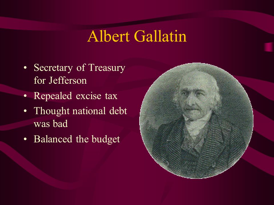 Albert Gallatin Secretary of Treasury for Jefferson Repealed excise tax Thought national debt was bad Balanced the budget