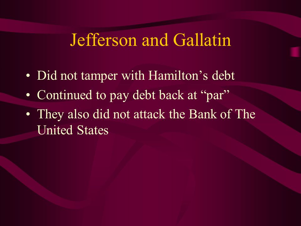 Jefferson and Gallatin Did not tamper with Hamilton's debt Continued to pay debt back at par They also did not attack the Bank of The United States