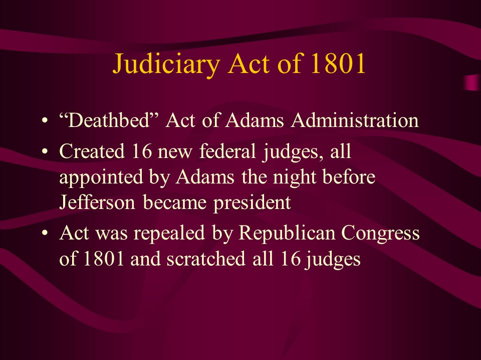 Judiciary Act of 1801 Deathbed Act of Adams Administration Created 16 new federal judges, all appointed by Adams the night before Jefferson became president Act was repealed by Republican Congress of 1801 and scratched all 16 judges