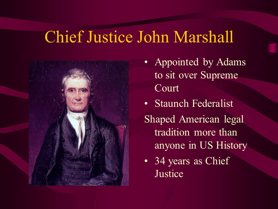 Chief Justice John Marshall Appointed by Adams to sit over Supreme Court Staunch Federalist Shaped American legal tradition more than anyone in US History 34 years as Chief Justice