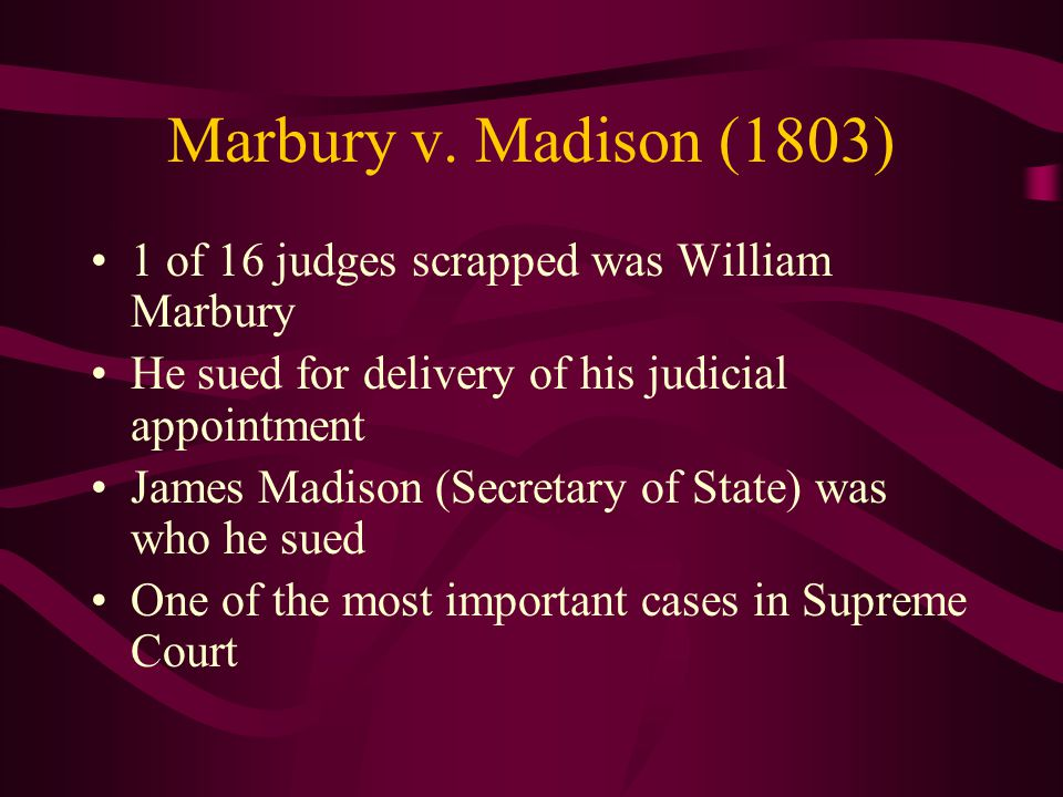 Marbury v. Madison (1803) 1 of 16 judges scrapped was William Marbury He sued for delivery of his judicial appointment James Madison (Secretary of Sta