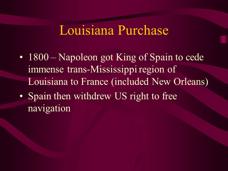 1800 – Napoleon got King of Spain to cede immense trans-Mississippi region of Louisiana to France (included New Orleans) Spain then withdrew US right to free navigation