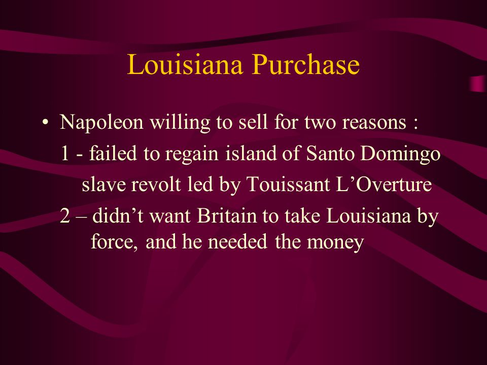 Louisiana Purchase Napoleon willing to sell for two reasons : 1 - failed to regain island of Santo Domingo slave revolt led by Touissant L'Overture 2 – didn't want Britain to take Louisiana by force, and he needed the money