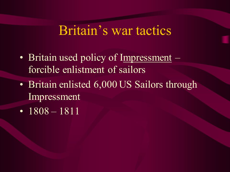 Britain's war tactics Britain used policy of Impressment – forcible enlistment of sailors Britain enlisted 6,000 US Sailors through Impressment 1808 – 1811